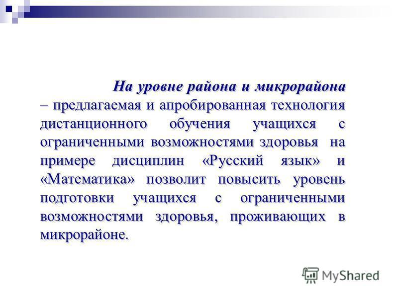На уровне района и микрорайона – предлагаемая и апробированная технология дистанционного обучения учащихся с ограниченными возможностями здоровья на примере дисциплин «Русский язык» и «Математика» позволит повысить уровень подготовки учащихся с огран