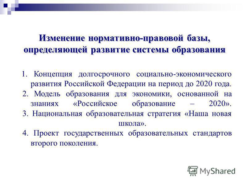 Изменение нормативно-правовой базы, определяющей развитие системы образования 1. Концепция долгосрочного социально-экономического развития Российской Федерации на период до 2020 года. 2. Модель образования для экономики, основанной на знаниях «Россий