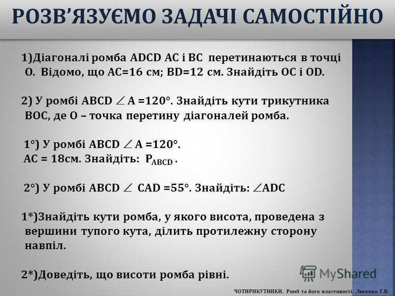 1)Діагоналі ромба ADCD AC і BC перетинаються в точці O. Відомо, що AC=16 см; BD=12 см. Знайдіть OC і OD. 2) У ромбі ABCD А =120°. Знайдіть кути трикутника BOC, де O – точка перетину діагоналей ромба. 1°) У ромбі ABCD А =120°. АС = 18см. Знайдіть: Р А
