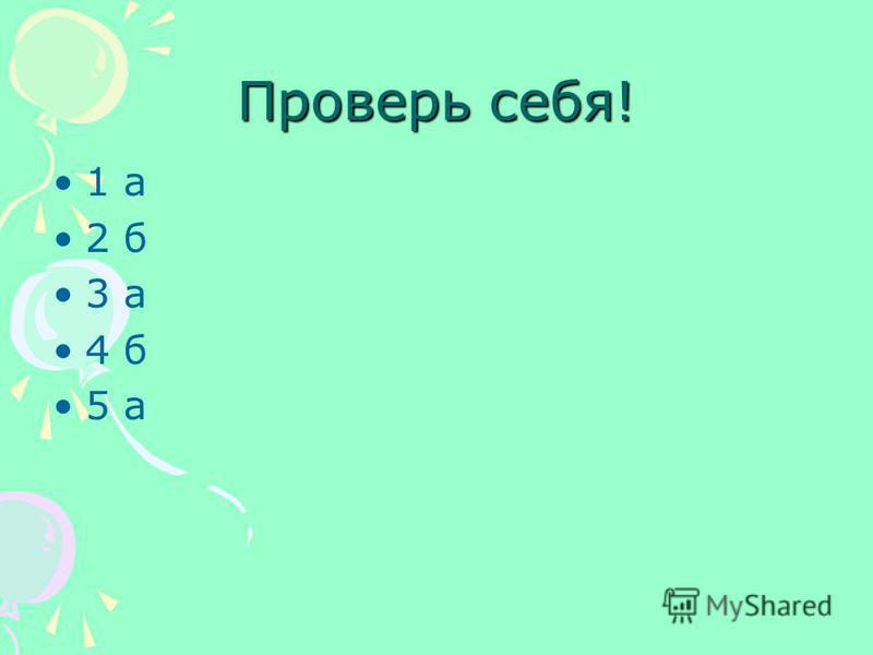 Проверь себя! 1 а 2 б 3 а 4 б 5 а