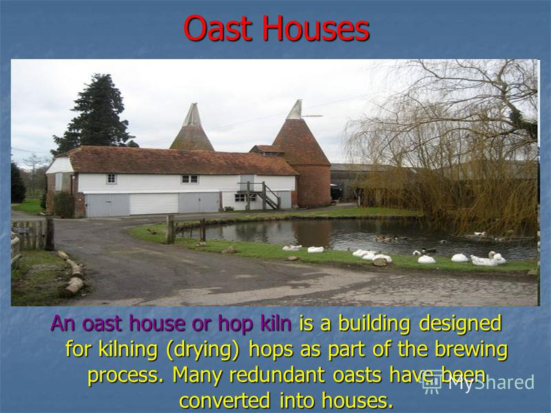 Oast Houses An oast house or hop kiln is a building designed for kilning (drying) hops as part of the brewing process. Many redundant oasts have been converted into houses.