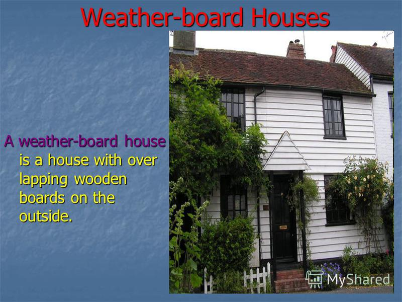 Weather-board Houses A weather-board house is a house with over lapping wooden boards on the outside.