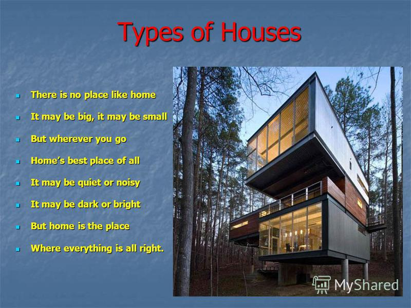Types of Houses There is no place like home There is no place like home It may be big, it may be small It may be big, it may be small But wherever you go But wherever you go Homes best place of all Homes best place of all It may be quiet or noisy It