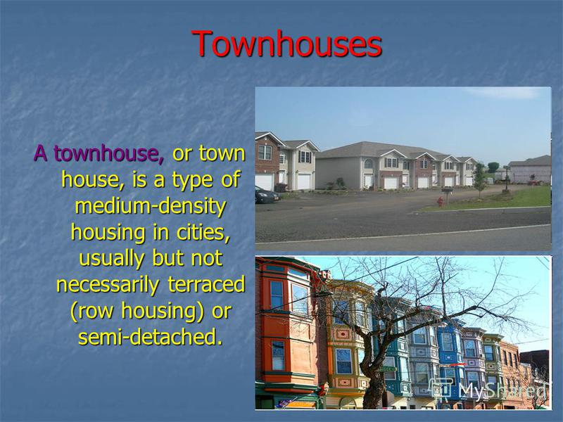 Townhouses A townhouse, or town house, is a type of medium-density housing in cities, usually but not necessarily terraced (row housing) or semi-detached.