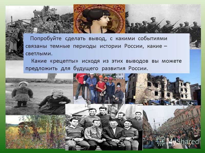 Попробуйте сделать вывод, с какими событиями связаны темные периоды истории России, какие – светлыми. Какие «рецепты» исходя из этих выводов вы можете предложить для будущего развития России.