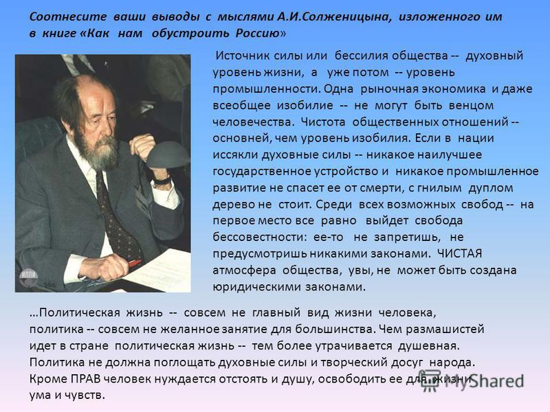 Соотнесите ваши выводы с мыслями А.И.Солженицына, изложенного им в книге «Как нам обустроить Россию» Источник силы или бессилия общества -- духовный уровень жизни, а уже потом -- уровень промышленности. Одна рыночная экономика и даже всеобщее изобили