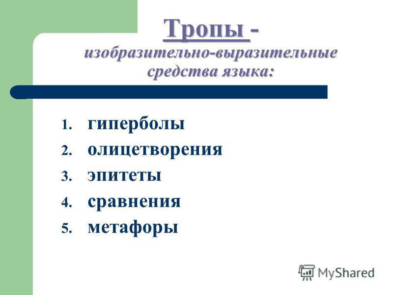 Тропы - изобразительно-выразительные средства языка: 1. гиперболы 2. олицетворения 3. эпитеты 4. сравнения 5. метафоры