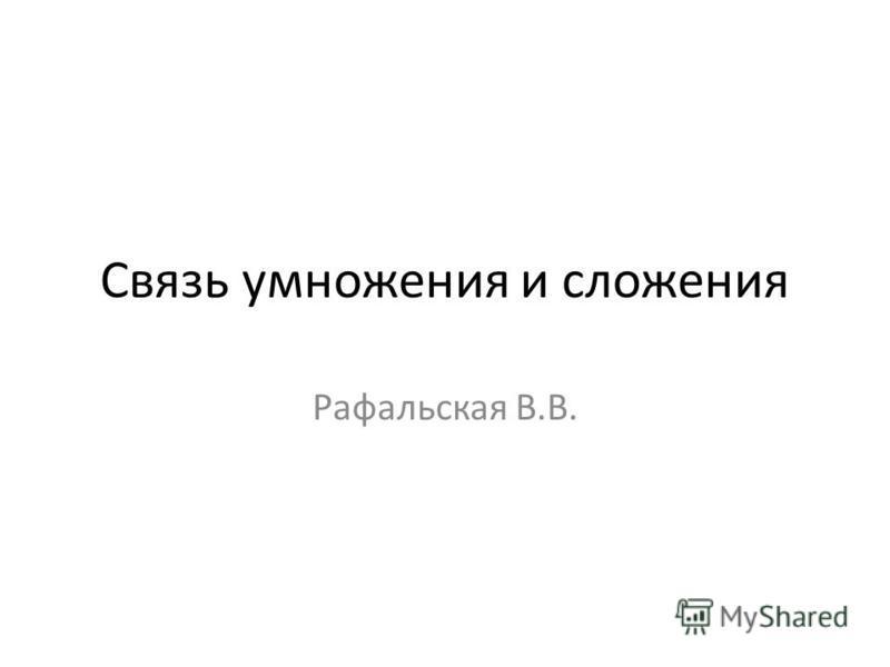 Связь умножения и сложения Рафальская В.В.