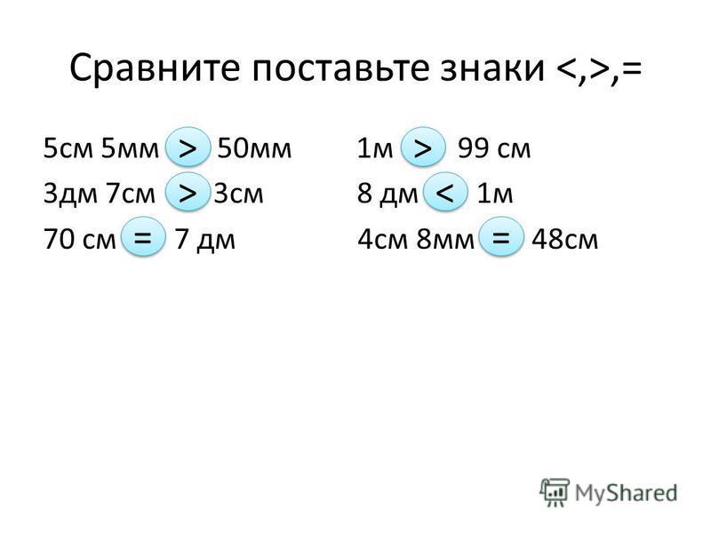 Сравните поставьте знаки,= 5 см 5 мм 50 мм 1 м 99 см 3 дм 7 см 3 см 8 дм 1 м 70 см 7 дм 4 см 8 мм 48 см > > > > = = > > < < = =