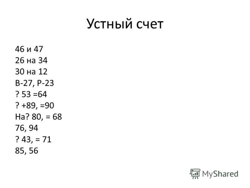 Устный счет 46 и 47 26 на 34 30 на 12 В-27, Р-23 ? 53 =64 ? +89, =90 На? 80, = 68 76, 94 ? 43, = 71 85, 56