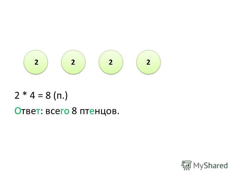 2 * 4 = 8 (п.) Ответ: всего 8 птенцов. 2 2 2 2 2 2 2 2