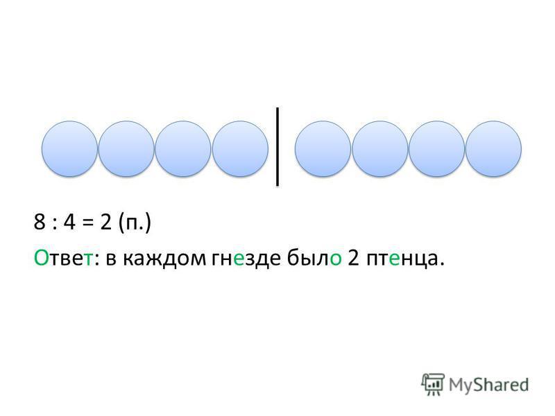 8 : 4 = 2 (п.) Ответ: в каждом гнезде было 2 птенца.