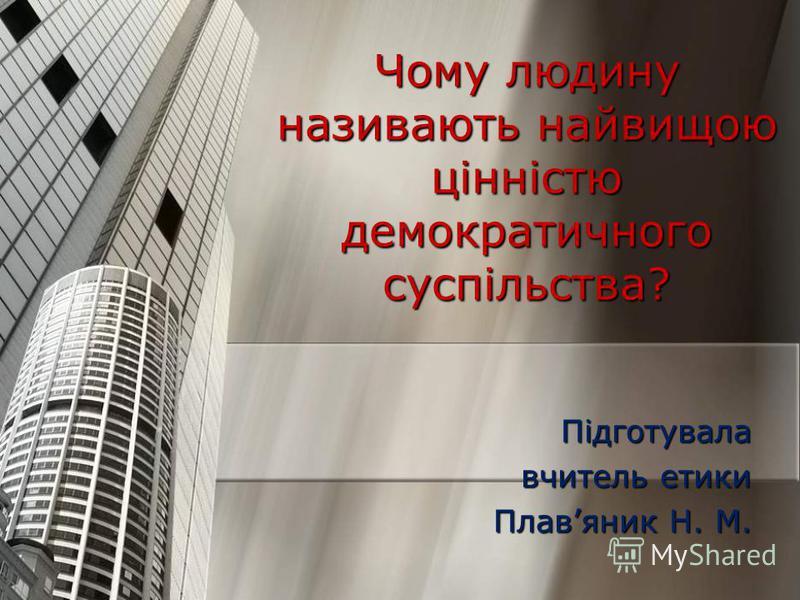 Чому людину називають найвищою цінністю демократичного суспільства? Підготувала вчитель етики Плавяник Н. М.
