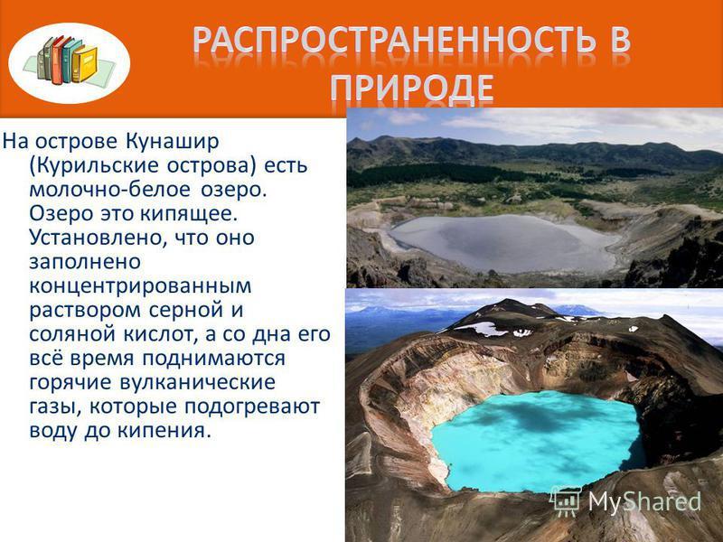 На острове Кунашир (Курильские острова) есть молочно-белое озеро. Озеро это кипящее. Установлено, что оно заполнено концентрированным раствором серной и соляной кислот, а со дна его всё время поднимаются горячие вулканические газы, которые подогреваю