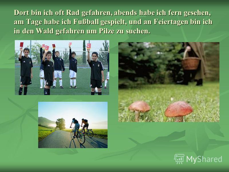 Dort bin ich oft Rad gefahren, abends habe ich fern gesehen, am Tage habe ich Fußball gespielt, und an Feiertagen bin ich in den Wald gefahren um Pilze zu suchen.
