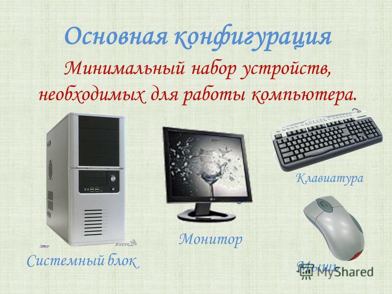Основная конфигурация Системный блок Минимальный набор устройств, необходимых для работы компьютера. Мышь Монитор Клавиатура