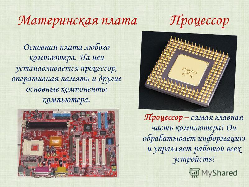 Материнская плата Процессор Основная плата любого компьютера. На ней устанавливается процессор, оперативная память и другие основные компоненты компьютера. Процессор – самая главная часть компьютера! Он обрабатывает информацию и управляет работой все