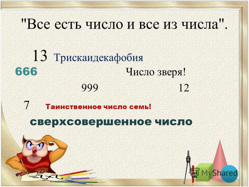 Все есть число и все из числа. 13 Трискаидекафобия 666 Число зверя! 999 12 7 Таинственное число семь! сверхсовершенное число