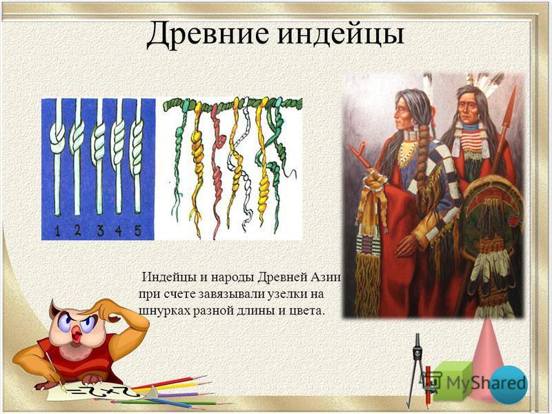 Древние индейцы Индейцы и народы Древней Азии при счете завязывали узелки на шнурках разной длины и цвета.