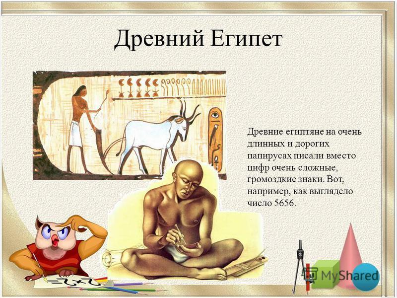 Древний Египет Древние египтяне на очень длинных и дорогих папирусах писали вместо цифр очень сложные, громоздкие знаки. Вот, например, как выглядело число 5656.