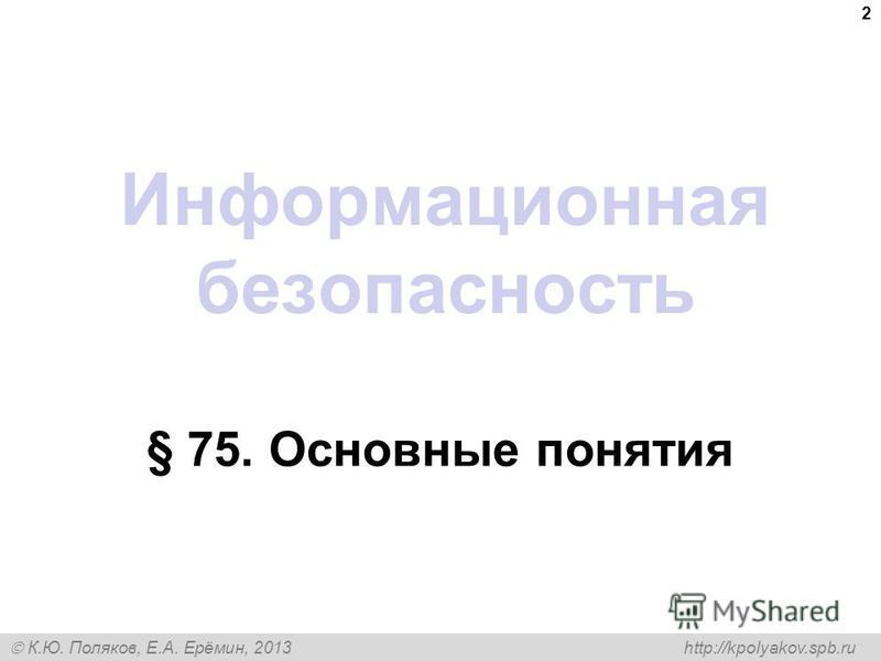 К.Ю. Поляков, Е.А. Ерёмин, 2013 http://kpolyakov.spb.ru Информационная безопасность § 75. Основные понятия 2