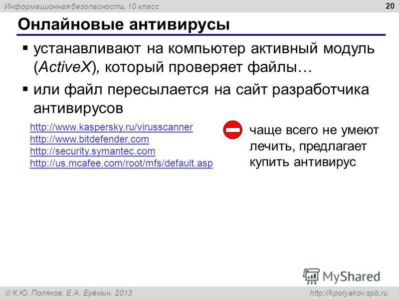 Информационная безопасность, 10 класс К.Ю. Поляков, Е.А. Ерёмин, 2013 http://kpolyakov.spb.ru Онлайновые антивирусы 20 устанавливают на компьютер активный модуль (ActiveX), который проверяет файлы… или файл пересылается на сайт разработчика антивирус