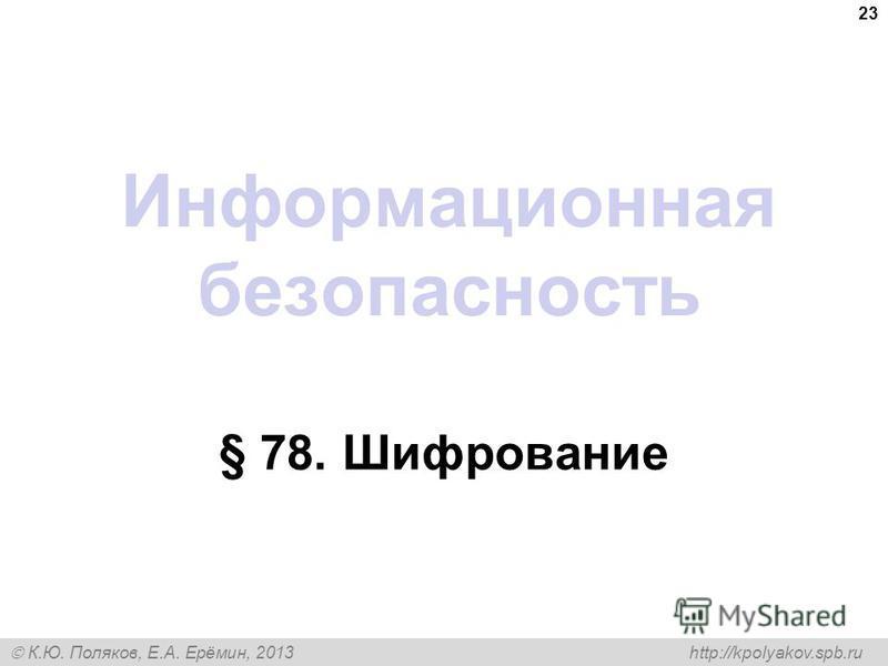 К.Ю. Поляков, Е.А. Ерёмин, 2013 http://kpolyakov.spb.ru Информационная безопасность § 78. Шифрование 23