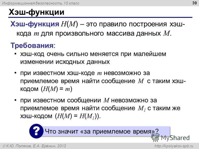 Информационная безопасность, 10 класс К.Ю. Поляков, Е.А. Ерёмин, 2013 http://kpolyakov.spb.ru Хэш-функции 39 Хэш-функция H ( M ) – это правило построения хэш- кода m для произвольного массива данных M. Требования: хэш-код очень сильно меняется при ма