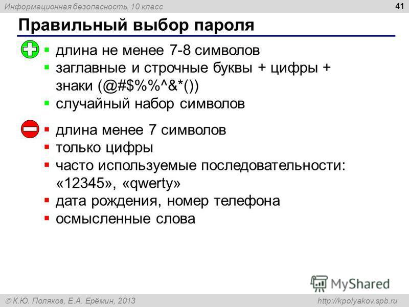 Информационная безопасность, 10 класс К.Ю. Поляков, Е.А. Ерёмин, 2013 http://kpolyakov.spb.ru Правильный выбор пароля 41 длина не менее 7-8 символов заглавные и строчные буквы + цифры + знаки (@#$%^&*()) случайный набор символов длина менее 7 символо