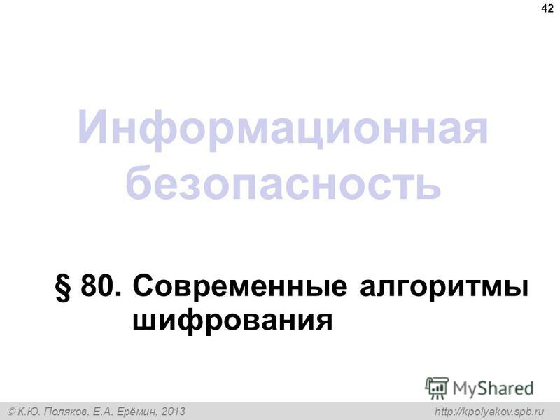 К.Ю. Поляков, Е.А. Ерёмин, 2013 http://kpolyakov.spb.ru Информационная безопасность § 80. Современные алгоритмы шифрования 42