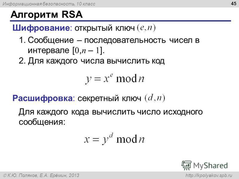 Информационная безопасность, 10 класс К.Ю. Поляков, Е.А. Ерёмин, 2013 http://kpolyakov.spb.ru Алгоритм RSA 45 Шифрование: открытый ключ Расшифровка: секретный ключ 1. Сообщение – последовательность чисел в интервале [ 0, n – 1 ]. 2. Для каждого числа