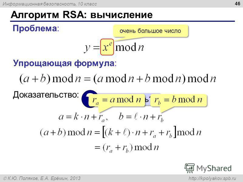 Информационная безопасность, 10 класс К.Ю. Поляков, Е.А. Ерёмин, 2013 http://kpolyakov.spb.ru Алгоритм RSA: вычисление 46 Проблема: очень большое число Упрощающая формула: Как доказать? ? Доказательство: