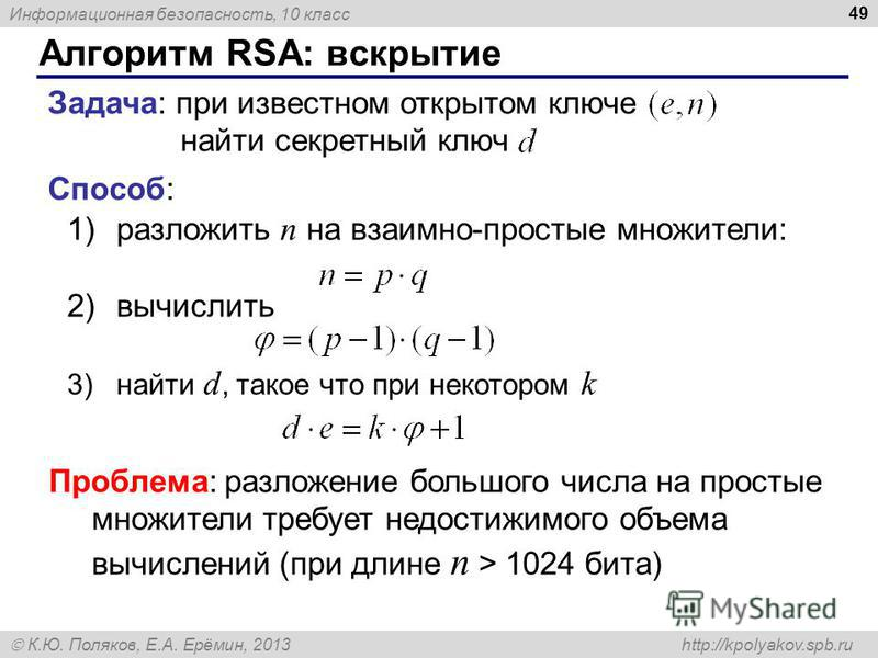 Информационная безопасность, 10 класс К.Ю. Поляков, Е.А. Ерёмин, 2013 http://kpolyakov.spb.ru Алгоритм RSA: вскрытие 49 Задача: при известном открытом ключе найти секретный ключ Способ: 1)разложить n на взаимно-простые множители: 2)вычислить 3)найти