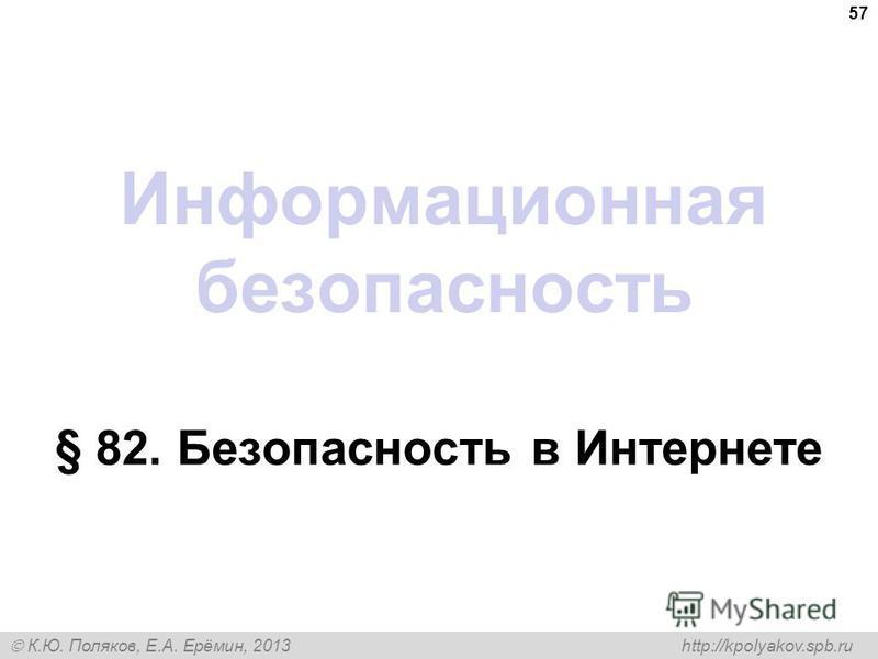 К.Ю. Поляков, Е.А. Ерёмин, 2013 http://kpolyakov.spb.ru Информационная безопасность § 82. Безопасность в Интернете 57