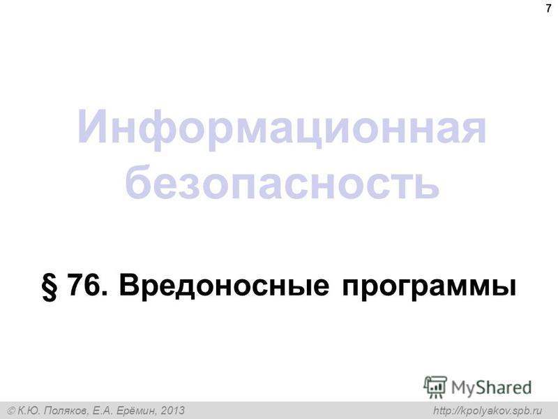 К.Ю. Поляков, Е.А. Ерёмин, 2013 http://kpolyakov.spb.ru Информационная безопасность § 76. Вредоносные программы 7