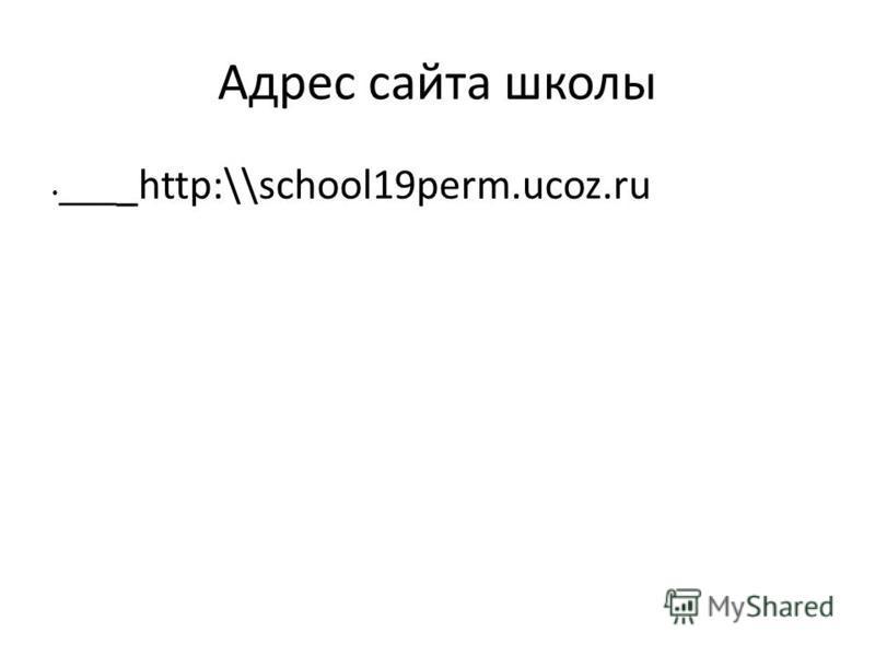 Адрес сайта школы ___ _http:\\school19perm.ucoz.ru