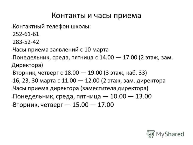 Контакты и часы приема Контактный телефон школы: 252-61-61 283-52-42 Часы приема заявлений с 10 марта Понедельник, среда, пятница с 14.00 17.00 (2 этаж, зам. Директора) Вторник, четверг с 18.00 19.00 (3 этаж, каб. 33) 16, 23, 30 марта с 11.00 12.00 (