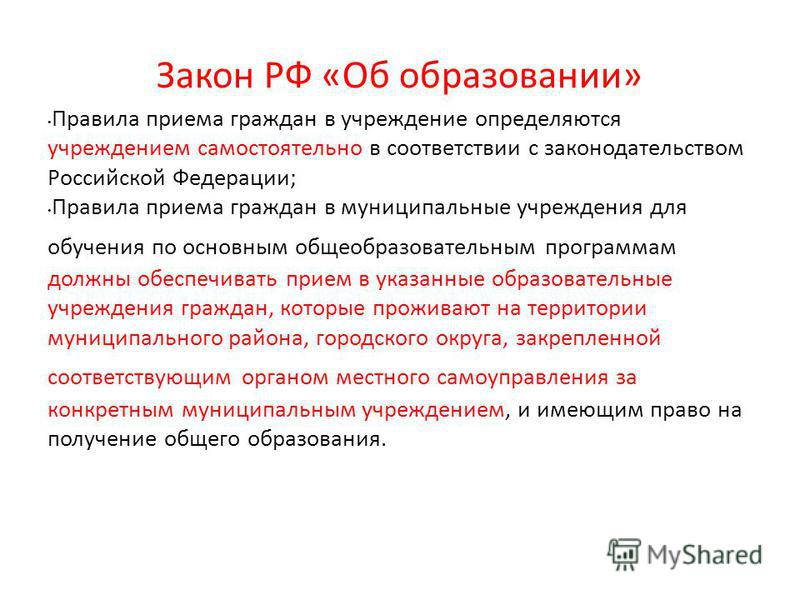 Закон РФ «Об образовании» Правила приема граждан в учреждение определяются учреждением самостоятельно в соответствии с законодательством Российской Федерации; Правила приема граждан в муниципальные учреждения для обучения по основным общеобразователь