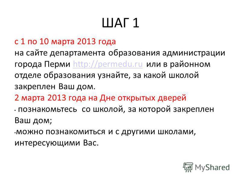ШАГ 1 с 1 по 10 марта 2013 года на сайте департамента образования администрации города Перми http://permedu.ru или в районном отделе образования узнайте, за какой школой закреплен Ваш дом.http://permedu.ru 2 марта 2013 года на Дне открытых дверей поз