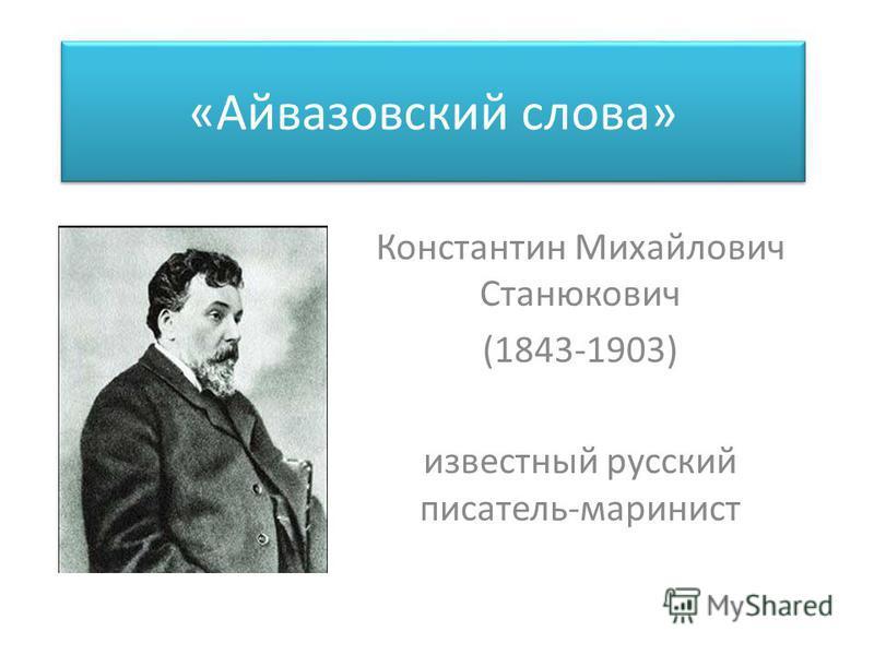 «Айвазовский слова» Константин Михайлович Станюкович (1843-1903) известный русский писатель-маринист
