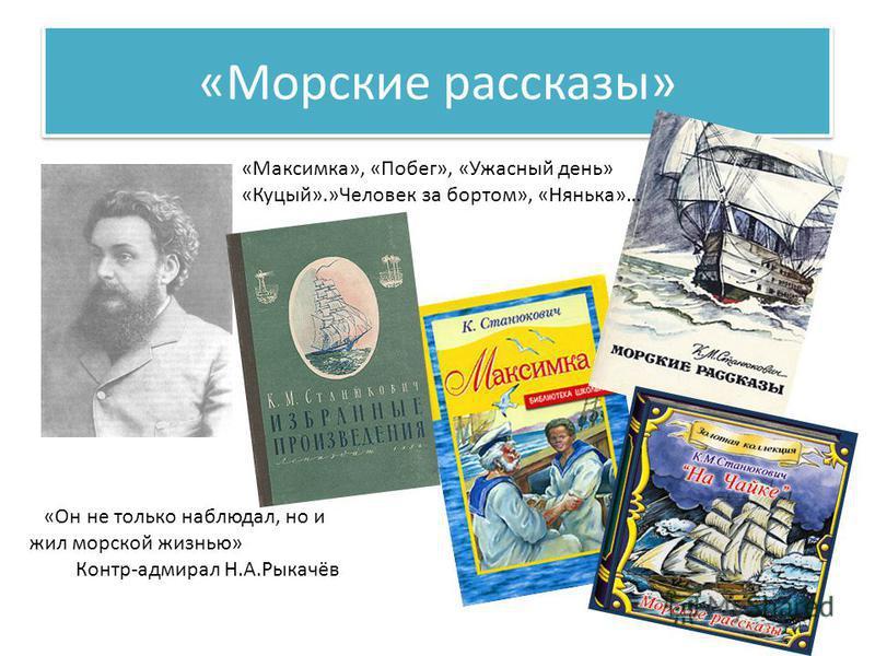 «Морские рассказы» «Он не только наблюдал, но и жил морской жизнью» Контр-адмирал Н.А.Рыкачёв «Максимка», «Побег», «Ужасный день» «Куцый».»Человек за бортом», «Нянька»…