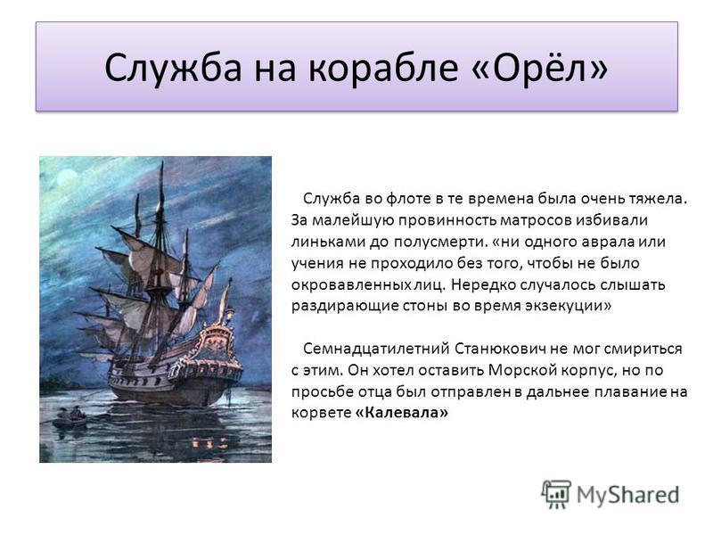 Служба на корабле «Орёл» Служба во флоте в те времена была очень тяжела. За малейшую провинность матросов избивали линьками до полусмерти. «ни одного аврала или учения не проходило без того, чтобы не было окровавленных лиц. Нередко случалось слышать