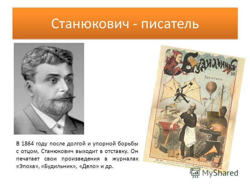 Станюкович - писатель В 1864 году после долгой и упорной борьбы с отцом, Станюкович выходит в отставку. Он печатает свои произведения в журналах «Эпоха», «Будильник», «Дело» и др.