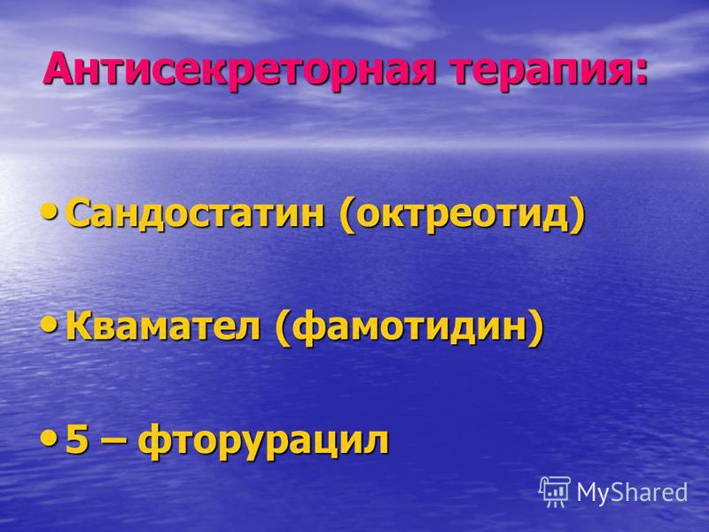 Антисекреторная терапия: Сандостатин (октреотид) Сандостатин (октреотид) Квамател (фамотидин) Квамател (фамотидин) 5 – фторурацил 5 – фторурацил