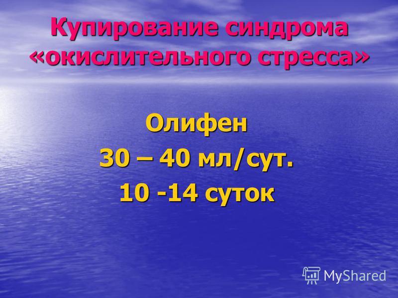 Купирование синдрома «окислительного стресса» Олифен 30 – 40 мл/сут. 10 -14 суток