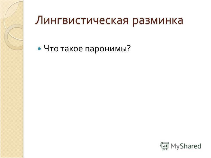 Лингвистическая разминка Что такое паронимы ?