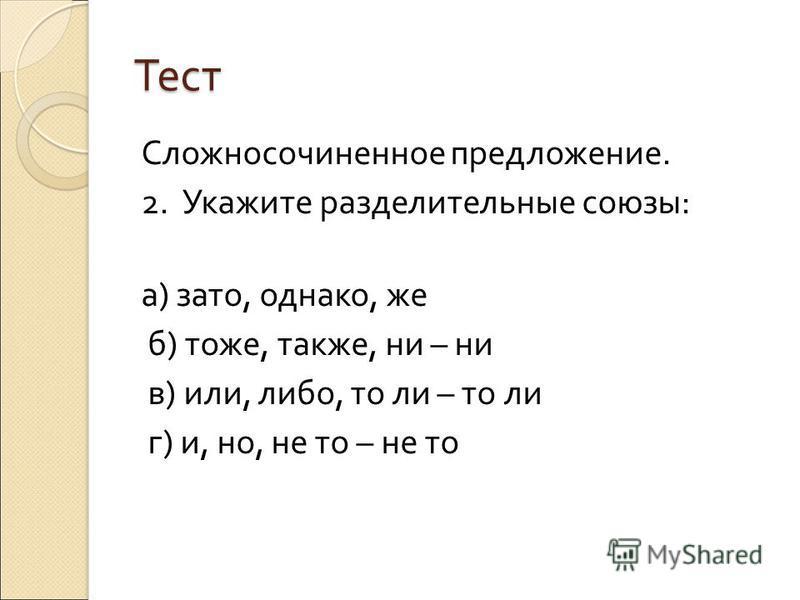 Сложносочиненное предложение. 2. Укажите разделительные союзы : а ) зато, однако, же б ) тоже, также, ни – ни в ) или, либо, то ли – то ли г ) и, но, не то – не то Тест