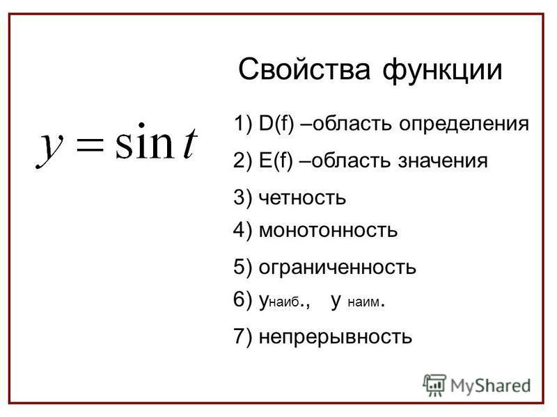 Свойства функции 1) D(f) –область определения 2) E(f) –область значения 3) четность 4) монотонность 5) ограниченность 6) y наиб., y наим. 7) непрерывность