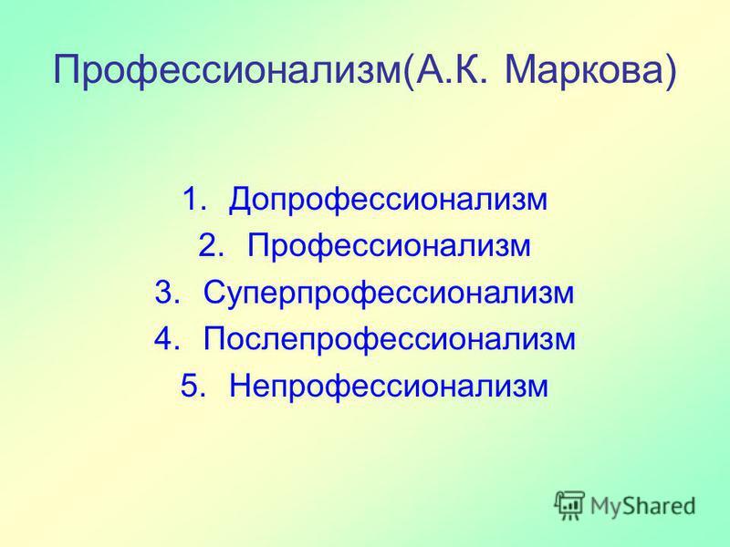 Профессионализм(А.К. Маркова) 1. Допрофессионализм 2. Профессионализм 3. Суперпрофессионализм 4. Послепрофессионализм 5.Непрофессионализм