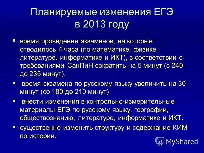 Планируемые изменения ЕГЭ в 2013 году время проведения экзаменов, на которые отводилось 4 часа (по математике, физике, литературе, информатике и ИКТ), в соответствии с требованиями Сан ПиН сократить на 5 минут (с 240 до 235 минут). время проведения э